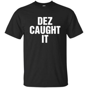 dez caught it tshirt - black