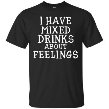 i have mixed drinks about feelings shirt - black