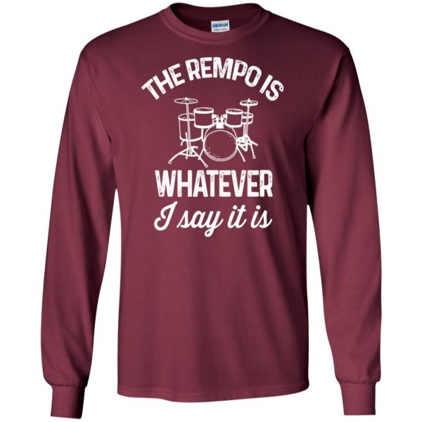 The tempo is whatever I say It is long sleeve - maroon