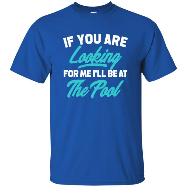 If You're Looking for me ill be at the pool t shirt - royal blue