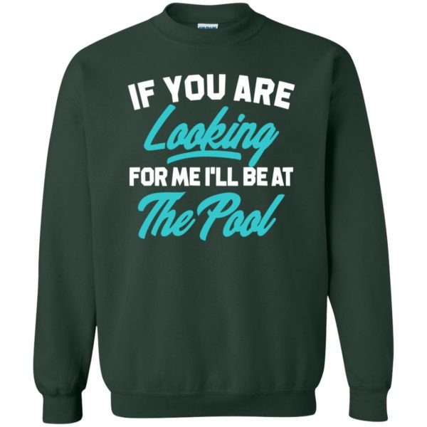 If You're Looking for me ill be at the pool sweatshirt - forest green
