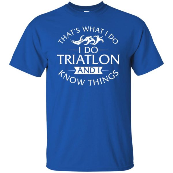 That's What I Do I Do Triathlon And I Know Things t shirt - royal blue