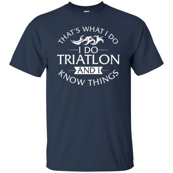 That's What I Do I Do Triathlon And I Know Things t shirt - navy blue