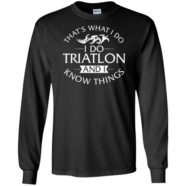 That's What I Do I Do Triathlon And I Know Things long sleeve - black