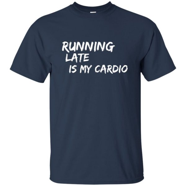 Running Late is My Cardio t shirt - navy blue