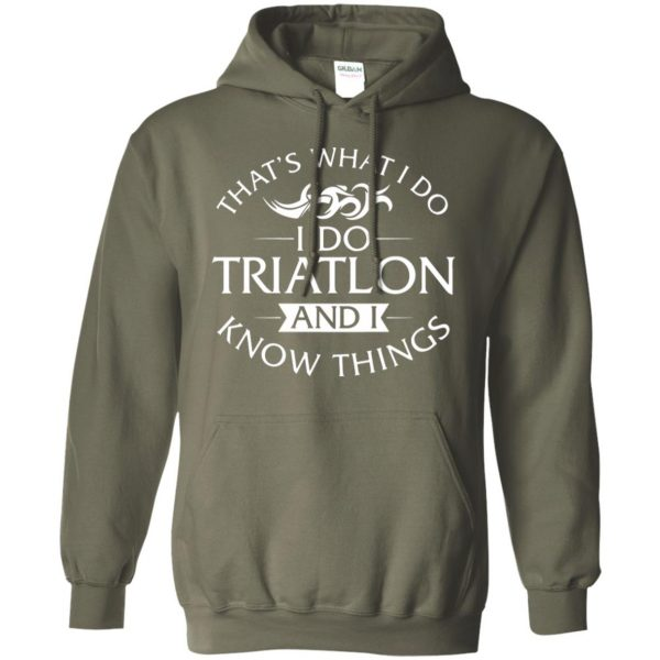 That's What I Do I Do Triathlon And I Know Things hoodie - military green