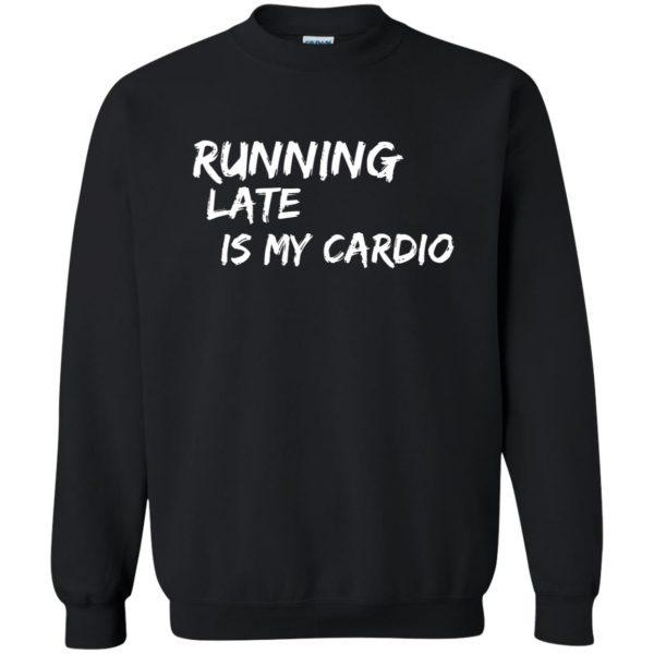 Running Late is My Cardio sweatshirt - black