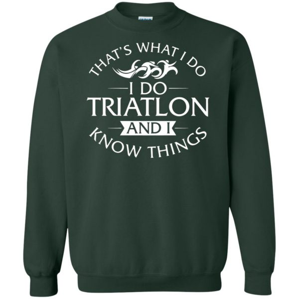 That's What I Do I Do Triathlon And I Know Things sweatshirt - forest green