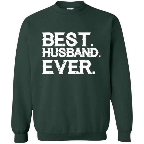best husband ever t shirt sweatshirt - forest green