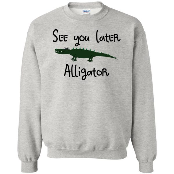 see you later alligator sweatshirt - ash