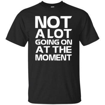 not alot going on at the moment shirt - black