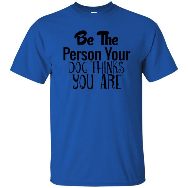 be the person your dog thinks you are t shirt - royal blue