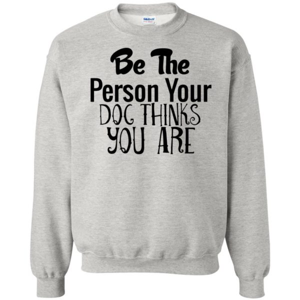 be the person your dog thinks you are sweatshirt - ash