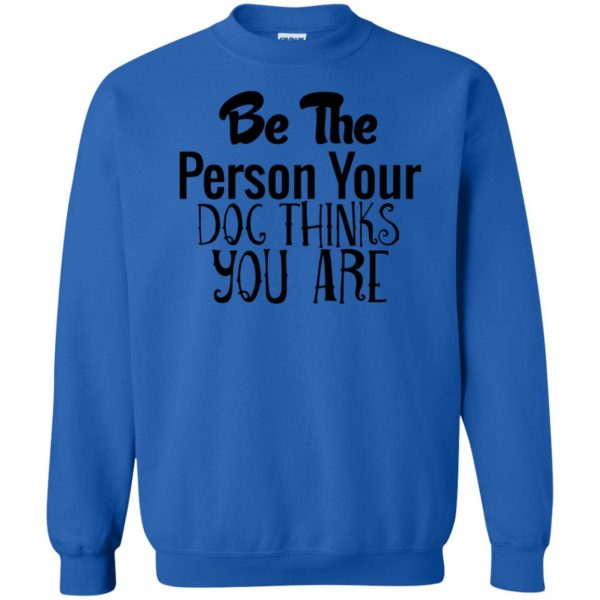 be the person your dog thinks you are sweatshirt - royal blue