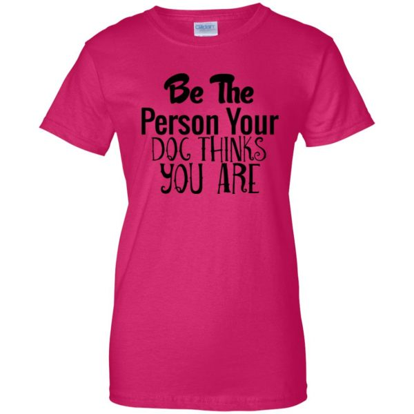 be the person your dog thinks you are womens t shirt - lady t shirt - pink heliconia