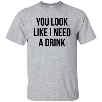 you look like i need a drink shirt - sport grey
