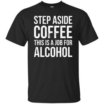 step aside coffee this is a job for alcohol shirt - black