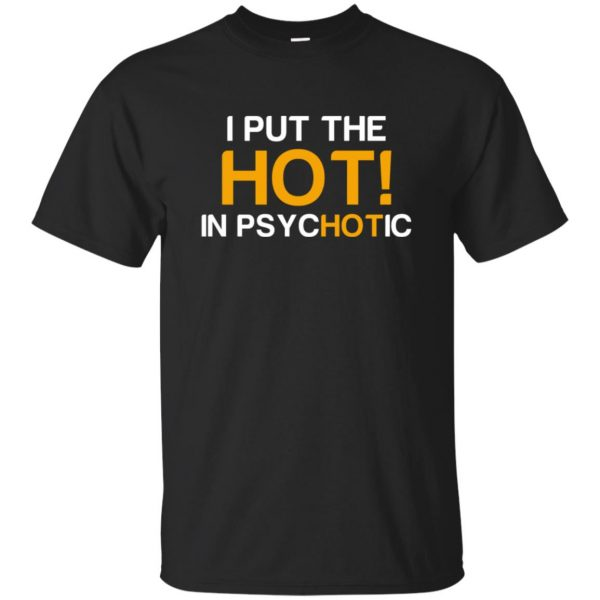 i put the hot in psychotic shirt - black