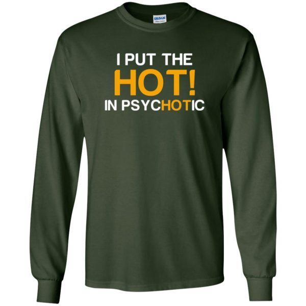i put the hot in psychotic long sleeve - forest green