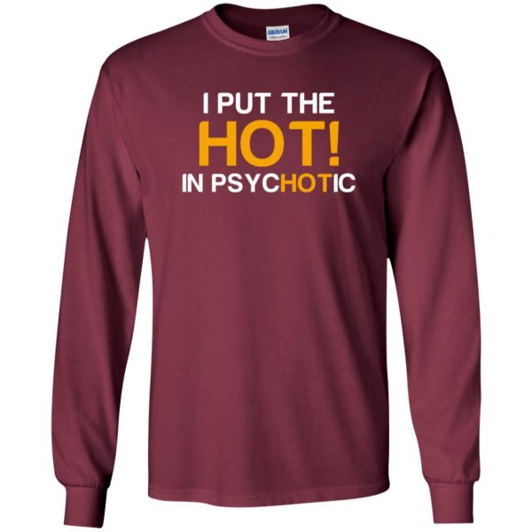 i put the hot in psychotic long sleeve - maroon
