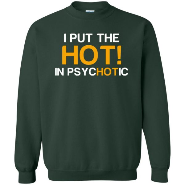i put the hot in psychotic sweatshirt - forest green