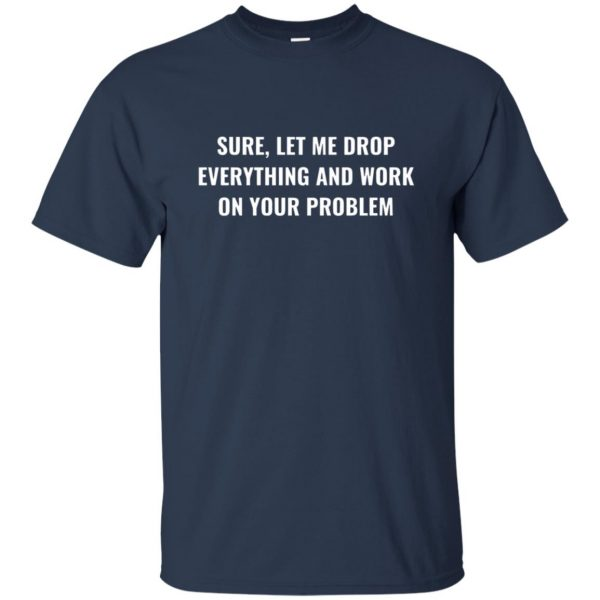 let me drop everything and work on your problem t shirt - navy blue