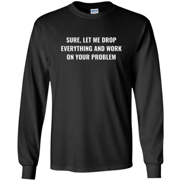let me drop everything and work on your problem long sleeve - black