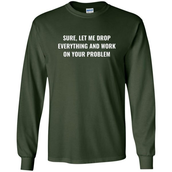 let me drop everything and work on your problem long sleeve - forest green