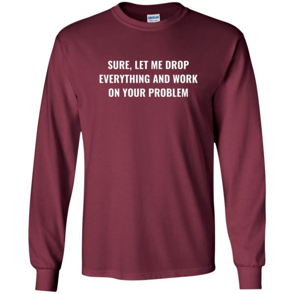 let me drop everything and work on your problem long sleeve - maroon