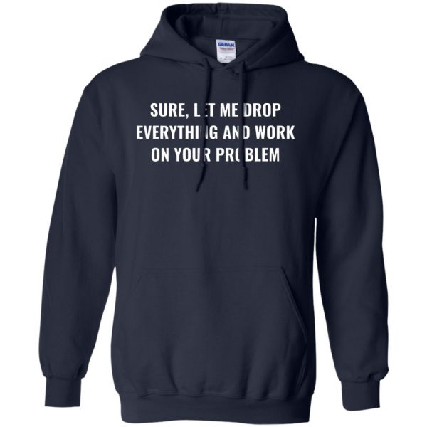 let me drop everything and work on your problem hoodie - navy blue
