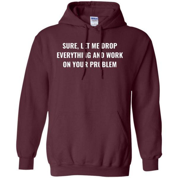 let me drop everything and work on your problem hoodie - maroon