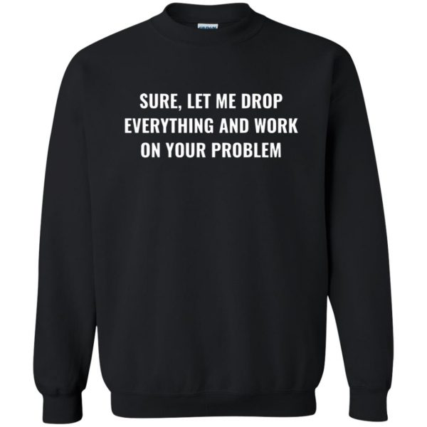 let me drop everything and work on your problem sweatshirt - black
