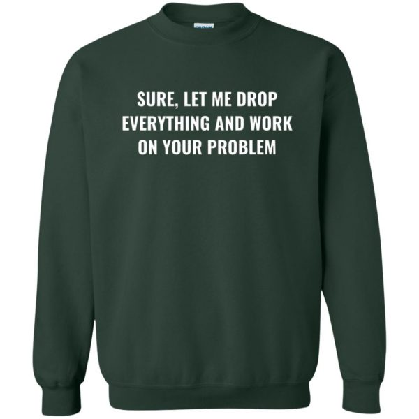 let me drop everything and work on your problem sweatshirt - forest green