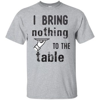 i bring nothing to the table shirt - sport grey