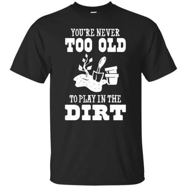 You are Never too old to play in the dirt T-shirt - black