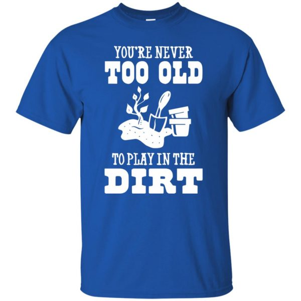 You are Never too old to play in the dirt t shirt - royal blue