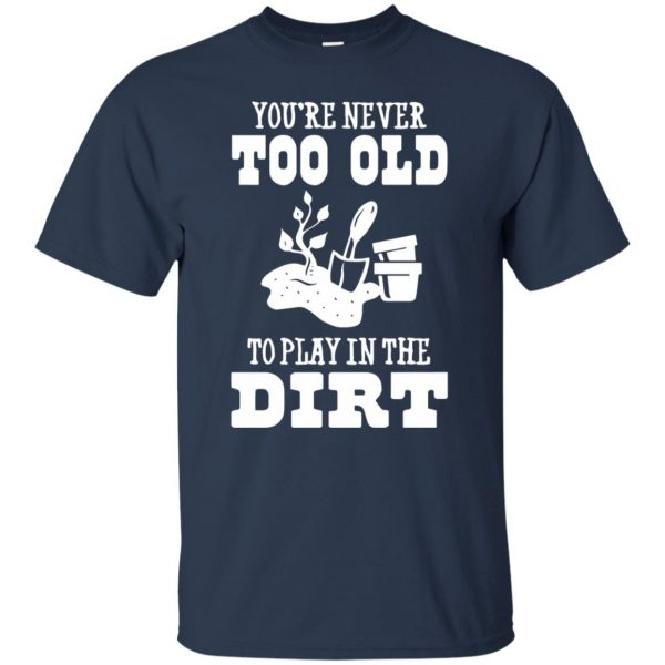You are Never too old to play in the dirt t shirt - navy blue