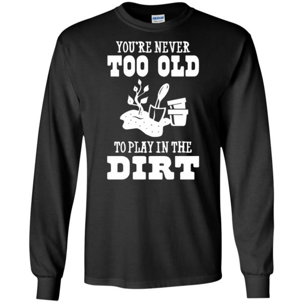 You are Never too old to play in the dirt long sleeve - black