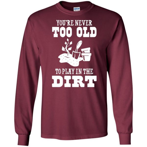 You are Never too old to play in the dirt long sleeve - maroon