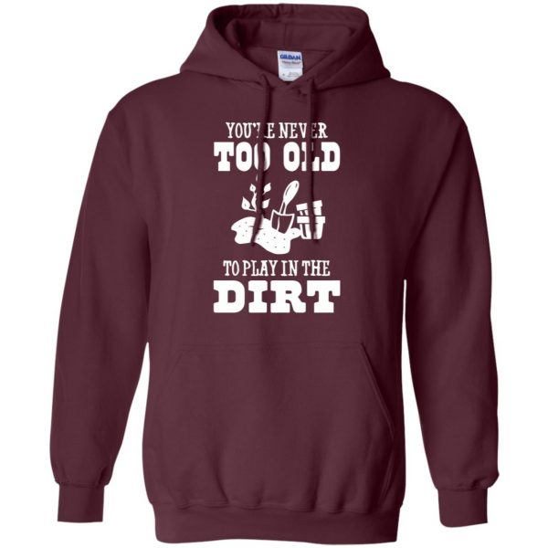 You are Never too old to play in the dirt hoodie - maroon