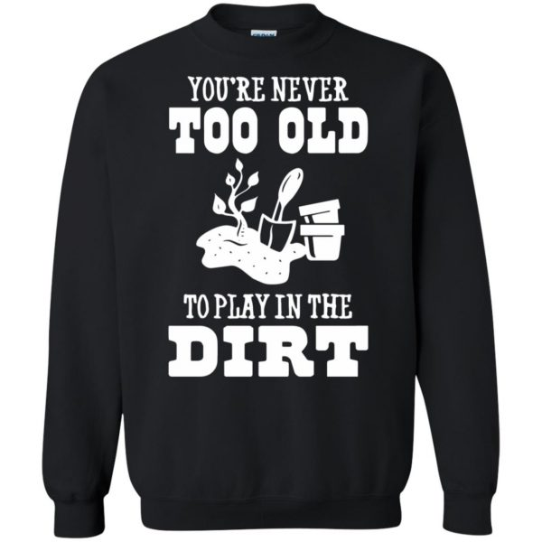 You are Never too old to play in the dirt sweatshirt - black