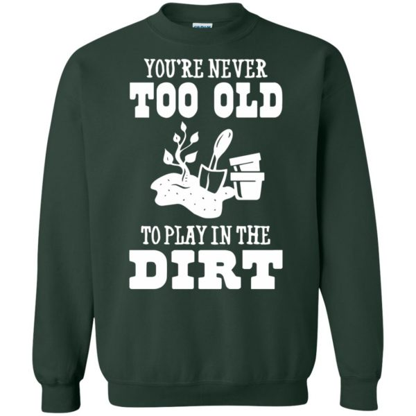 You are Never too old to play in the dirt sweatshirt - forest green