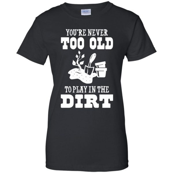 You are Never too old to play in the dirt womens t shirt - lady t shirt - black