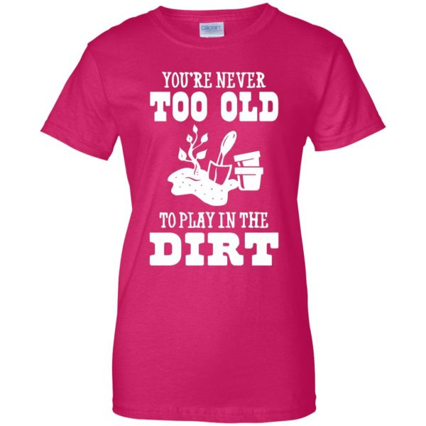 You are Never too old to play in the dirt womens t shirt - lady t shirt - pink heliconia