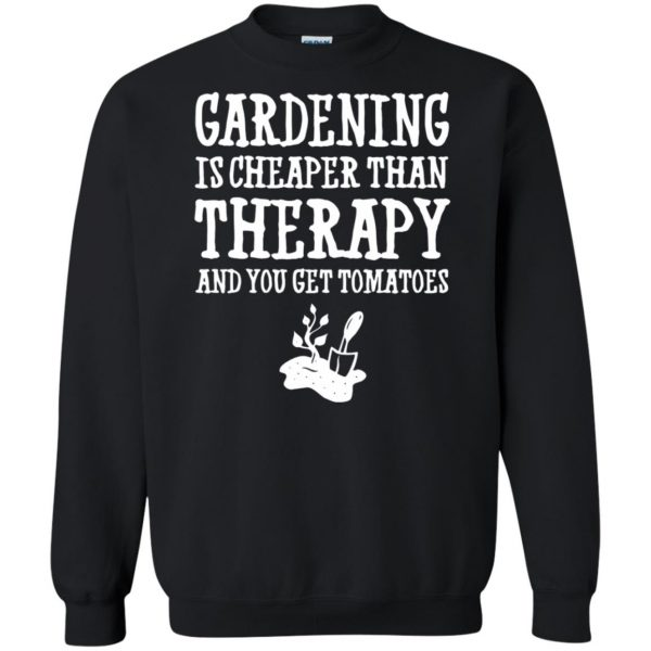 Gardening is cheaper than therapy sweatshirt - black
