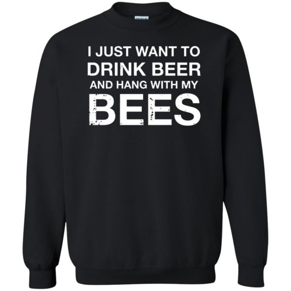 I Just Want To Drink Beer And Hang With My Bees sweatshirt - black