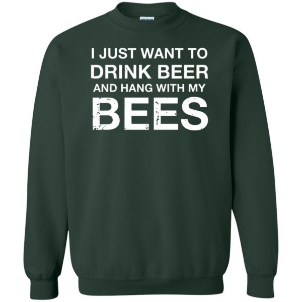 I Just Want To Drink Beer And Hang With My Bees sweatshirt - forest green