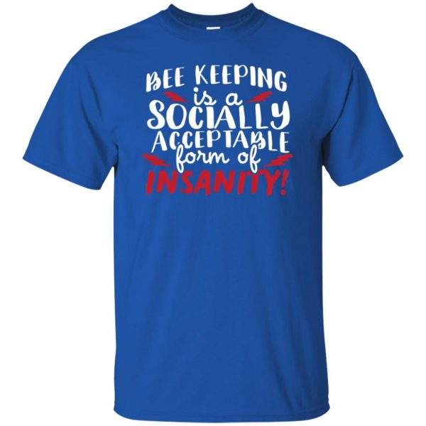 Bee Keeping Is A Socially Acceptable Form Of Insanity t shirt - royal blue