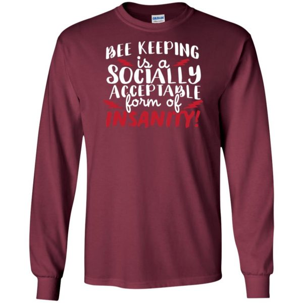 Bee Keeping Is A Socially Acceptable Form Of Insanity long sleeve - maroon